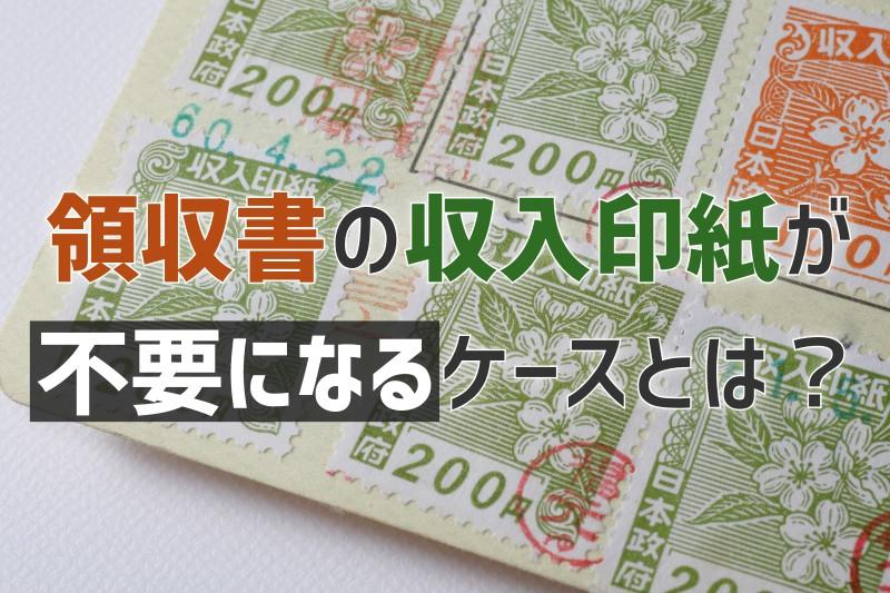 領収書の収入印紙が不要になるケースまとめ|収入印紙の基礎知識をおさらいしよう